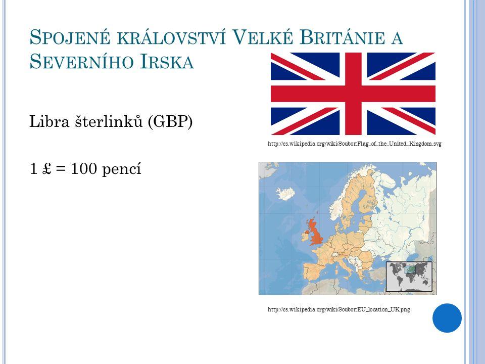 S POJENÉ KRÁLOVSTVÍ V ELKÉ B RITÁNIE A S EVERNÍHO I RSKA Libra šterlinků (GBP) 1 £ = 100 pencí http://cs.wikipedia.org/wiki/Soubor:Flag_of_the_United_Kingdom.svg http://cs.wikipedia.org/wiki/Soubor:EU_location_UK.png