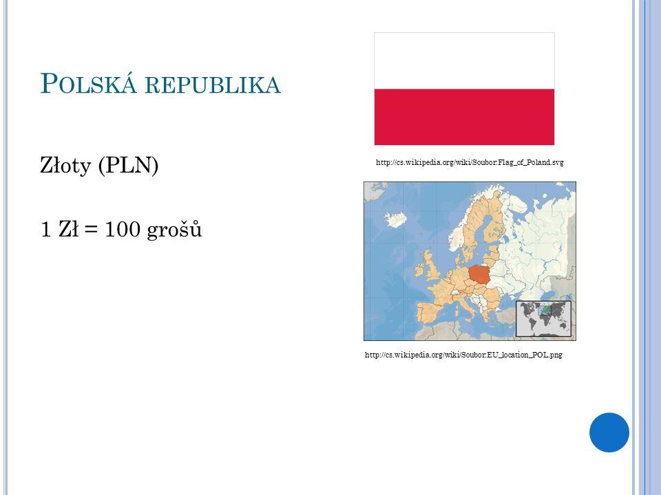 P OLSKÁ REPUBLIKA Złoty (PLN) 1 Zł = 100 grošů http://cs.wikipedia.org/wiki/Soubor:Flag_of_Poland.svg http://cs.wikipedia.org/wiki/Soubor:EU_location_POL.png