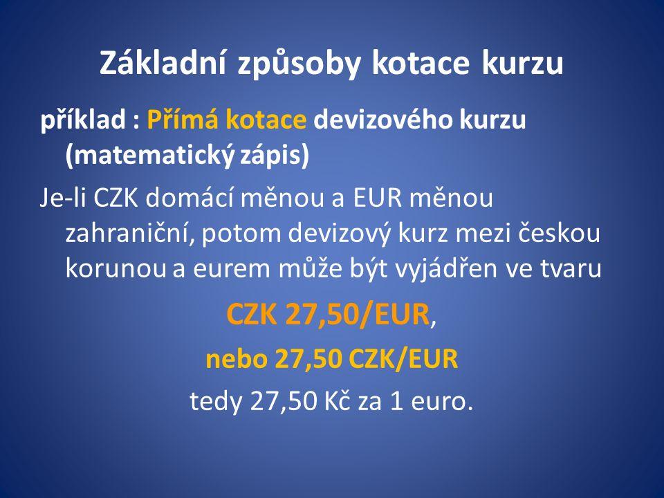 Základní způsoby kotace kurzu příklad : Přímá kotace devizového kurzu (matematický zápis) Je-li CZK domácí měnou a EUR měnou zahraniční, potom devizový kurz mezi českou korunou a eurem může být vyjádřen ve tvaru CZK 27,50/EUR, nebo 27,50 CZK/EUR tedy 27,50 Kč za 1 euro.