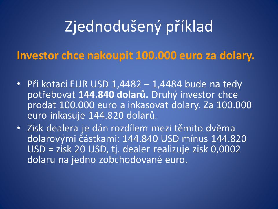 Zjednodušený příklad Investor chce nakoupit 100.000 euro za dolary. Při kotaci EUR USD 1,4482 – 1,4484 bude na tedy potřebovat 144.840 dolarů. Druhý i