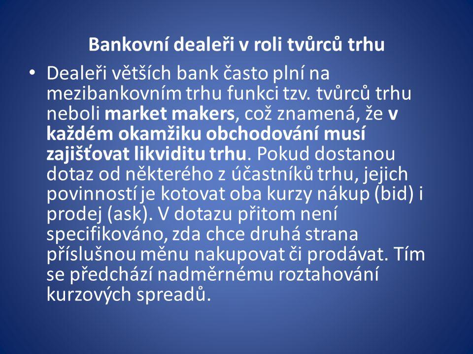 Bankovní dealeři v roli tvůrců trhu Dealeři větších bank často plní na mezibankovním trhu funkci tzv. tvůrců trhu neboli market makers, což znamená, ž
