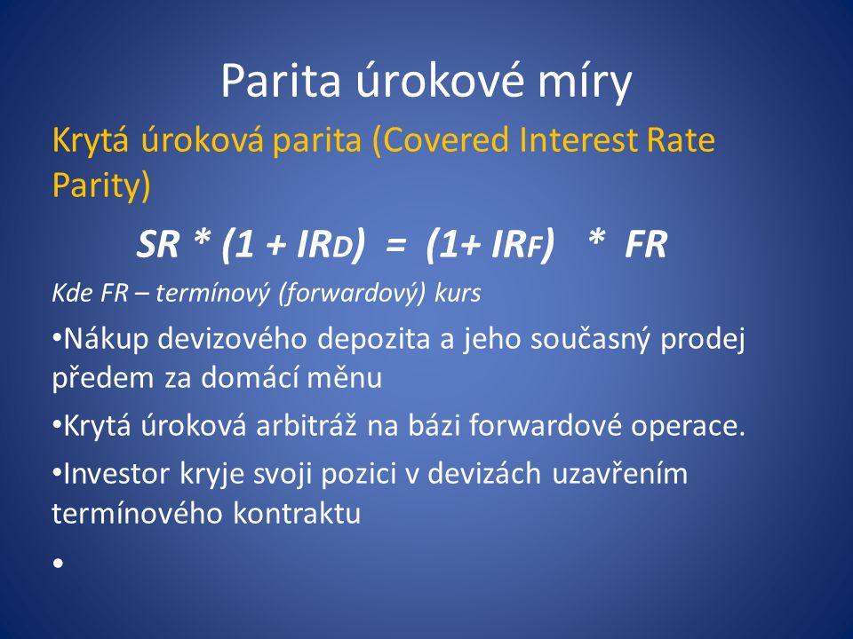 Parita úrokové míry Krytá úroková parita (Covered Interest Rate Parity) SR * (1 + IR D ) = (1+ IR F ) * FR Kde FR – termínový (forwardový) kurs Nákup devizového depozita a jeho současný prodej předem za domácí měnu Krytá úroková arbitráž na bázi forwardové operace.
