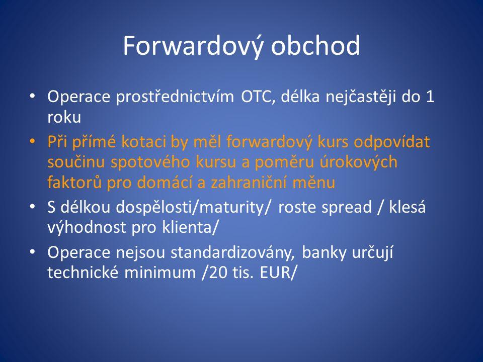 Forwardový obchod Operace prostřednictvím OTC, délka nejčastěji do 1 roku Při přímé kotaci by měl forwardový kurs odpovídat součinu spotového kursu a poměru úrokových faktorů pro domácí a zahraniční měnu S délkou dospělosti/maturity/ roste spread / klesá výhodnost pro klienta/ Operace nejsou standardizovány, banky určují technické minimum /20 tis.
