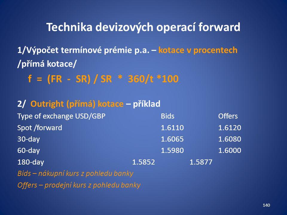 Technika devizových operací forward 1/Výpočet termínové prémie p.a. – kotace v procentech /přímá kotace/ f = (FR - SR) / SR * 360/t *100 2/ Outright (