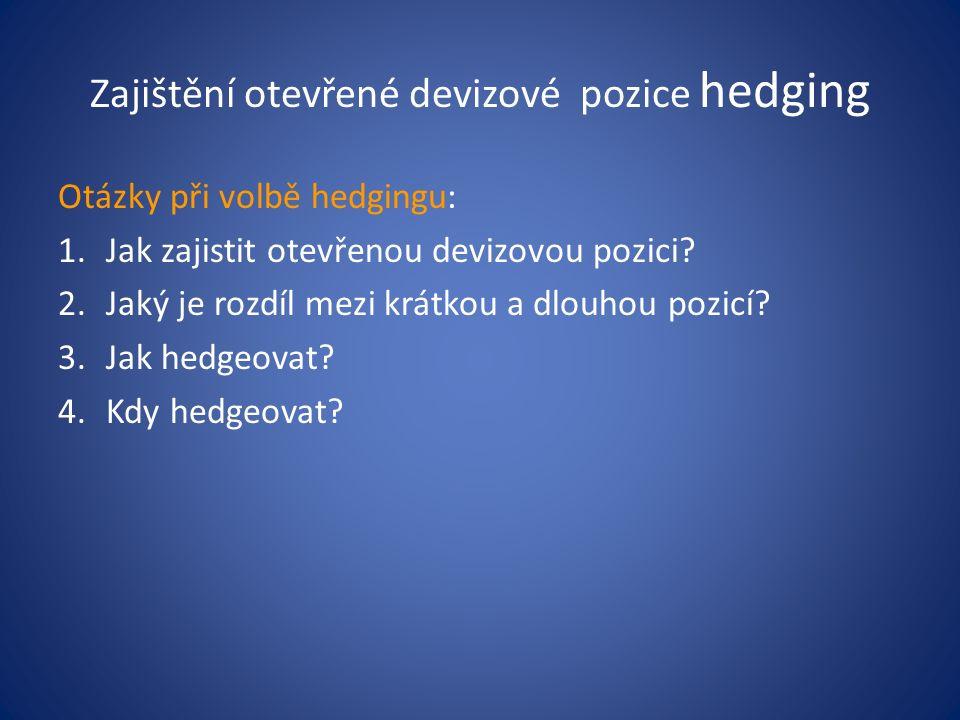 Zajištění otevřené devizové pozice hedging Otázky při volbě hedgingu: 1.Jak zajistit otevřenou devizovou pozici? 2.Jaký je rozdíl mezi krátkou a dlouh