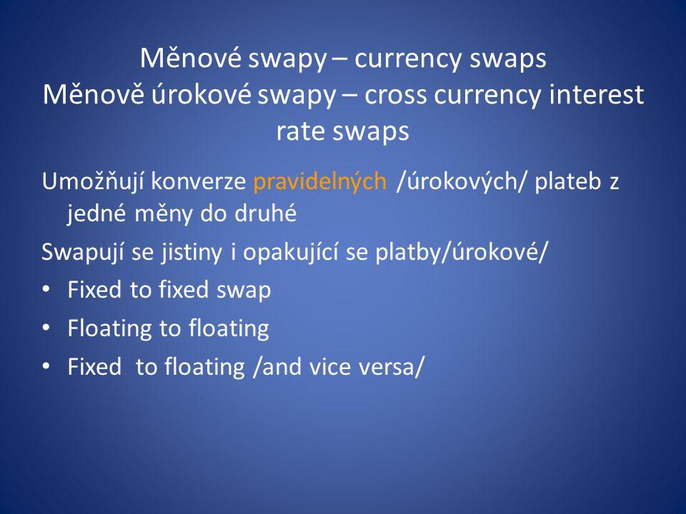 Měnové swapy – currency swaps Měnově úrokové swapy – cross currency interest rate swaps Umožňují konverze pravidelných /úrokových/ plateb z jedné měny