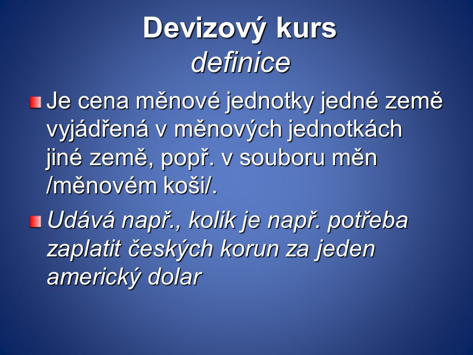 Devizový kurs definice Devizový kurs definice Je cena měnové jednotky jedné země vyjádřená v měnových jednotkách jiné země, popř. v souboru měn /měnov