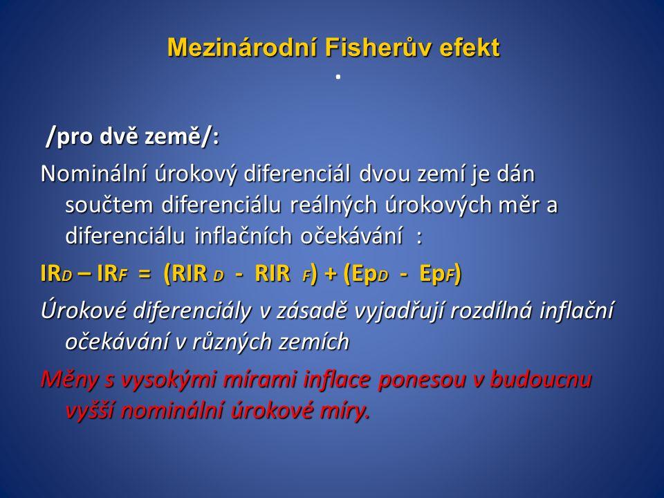 /pro dvě země/: /pro dvě země/: Nominální úrokový diferenciál dvou zemí je dán součtem diferenciálu reálných úrokových měr a diferenciálu inflačních očekávání : IR D – IR F = (RIR D - RIR F ) + (Ep D - Ep F ) Úrokové diferenciály v zásadě vyjadřují rozdílná inflační očekávání v různých zemích Měny s vysokými mírami inflace ponesou v budoucnu vyšší nominální úrokové míry.
