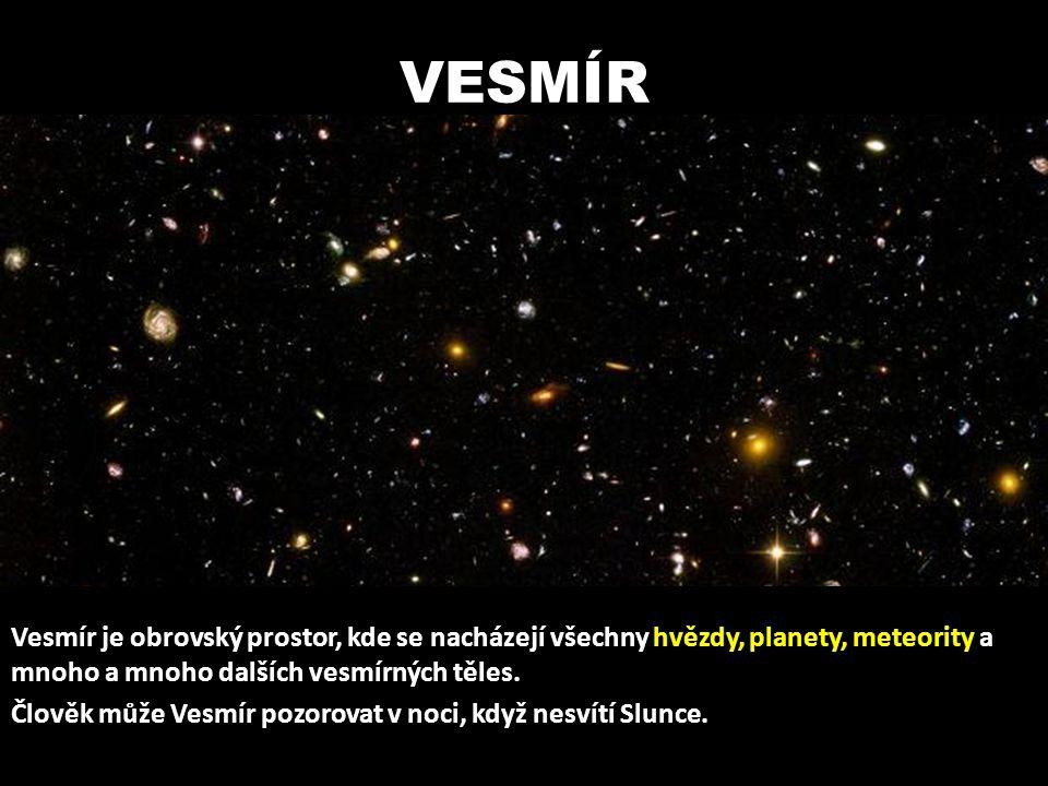 VESMÍR Vesmír je obrovský prostor, kde se nacházejí všechny hvězdy, planety, meteority a mnoho a mnoho dalších vesmírných těles. Člověk může Vesmír po