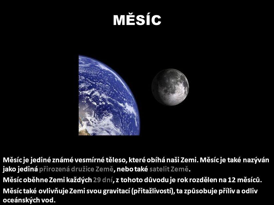 MĚSÍC Měsíc je jediné známé vesmírné těleso, které obíhá naši Zemi. Měsíc je také nazýván jako jediná přirozená družice Země, nebo také satelit Země.
