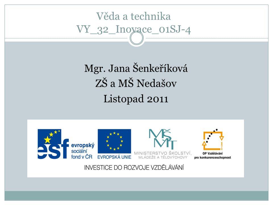 Věda a technika VY_32_Inovace_01SJ-4 Mgr. Jana Šenkeříková ZŠ a MŠ Nedašov Listopad 2011