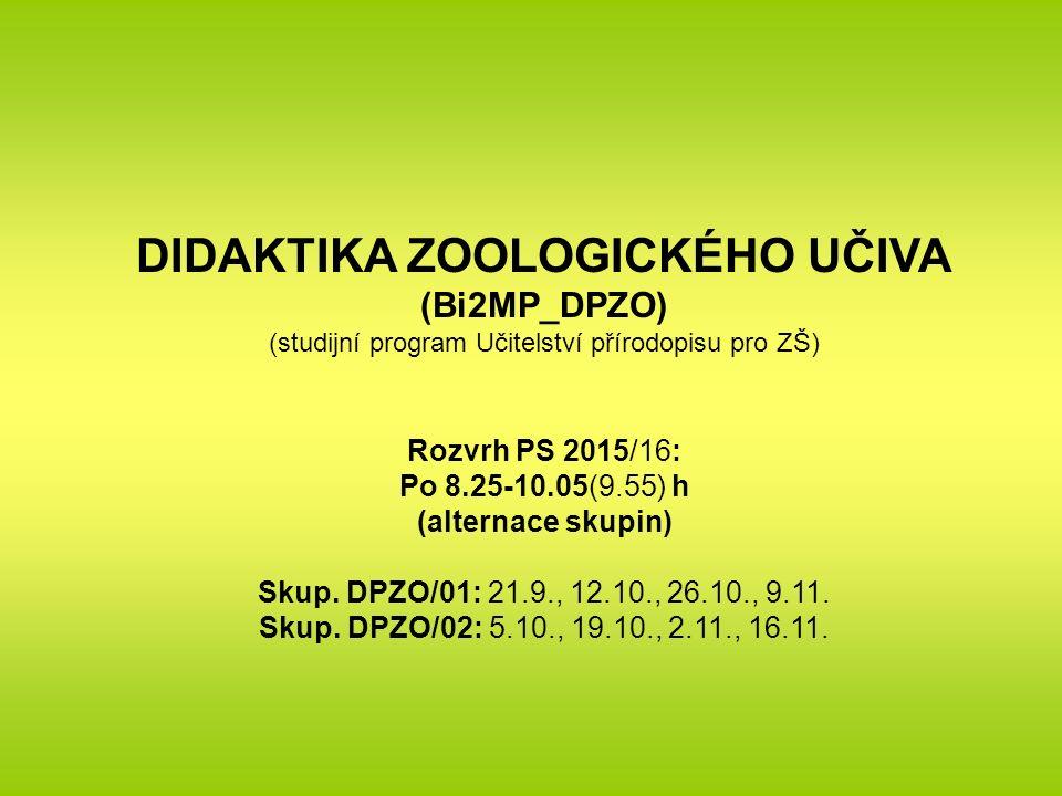 DIDAKTIKA ZOOLOGICKÉHO UČIVA (Bi2MP_DPZO) (studijní program Učitelství přírodopisu pro ZŠ) Rozvrh PS 2015/16: Po 8.25-10.05(9.55) h (alternace skupin) Skup.
