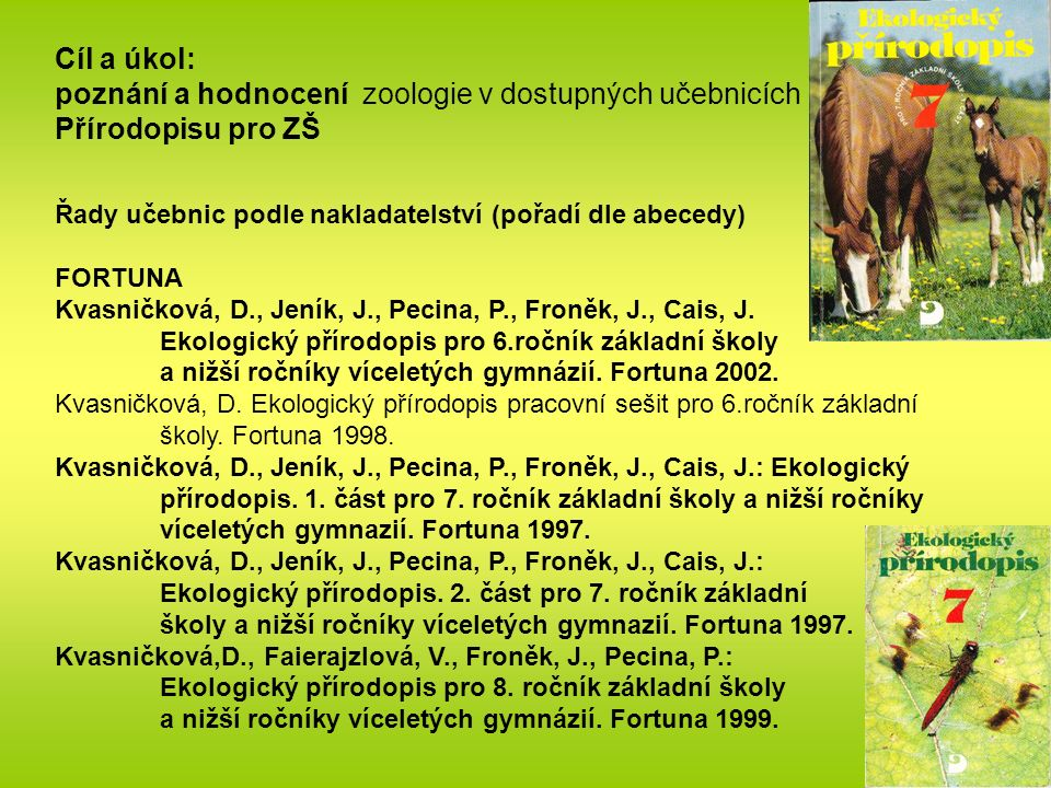 Cíl a úkol: poznání a hodnocení zoologie v dostupných učebnicích Přírodopisu pro ZŠ Řady učebnic podle nakladatelství (pořadí dle abecedy) FORTUNA Kvasničková, D., Jeník, J., Pecina, P., Froněk, J., Cais, J.