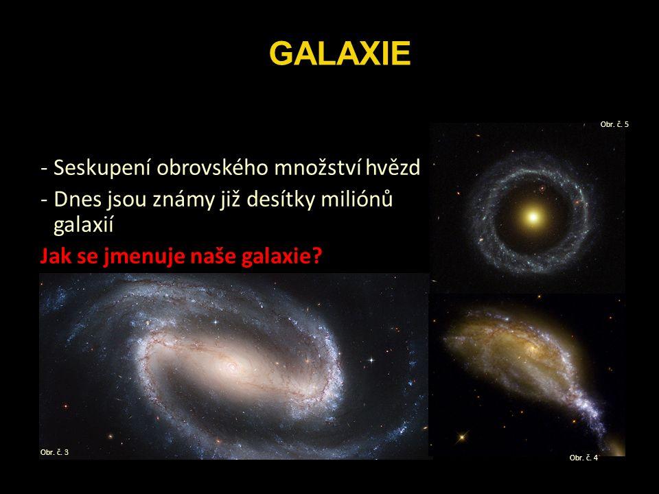 -Seskupení obrovského množství hvězd -Dnes jsou známy již desítky miliónů galaxií Jak se jmenuje naše galaxie.