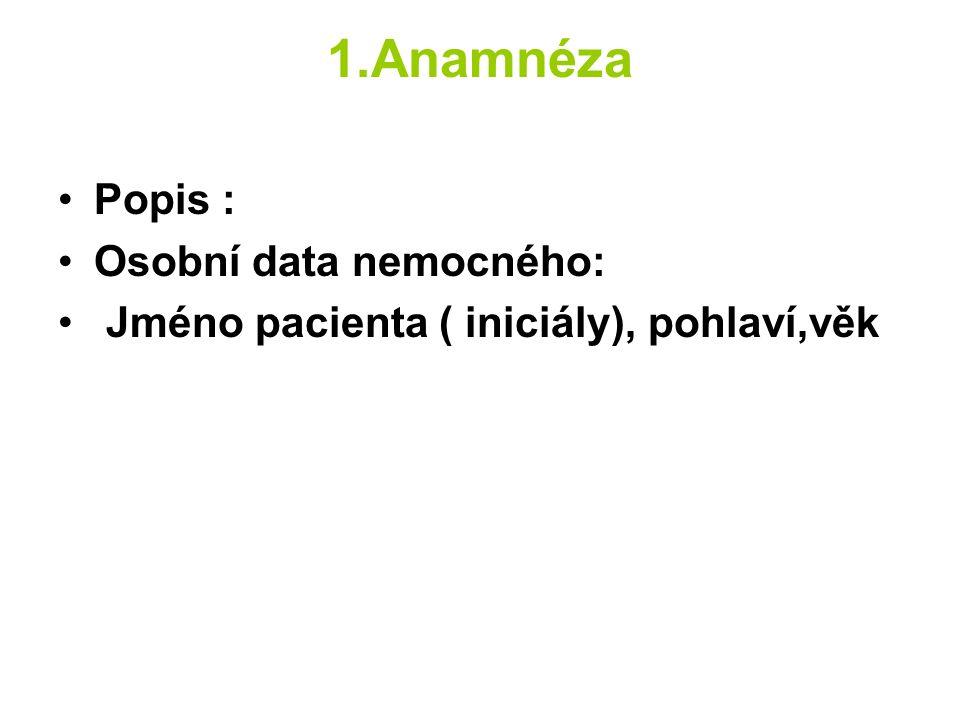1.Anamnéza Popis : Osobní data nemocného: Jméno pacienta ( iniciály), pohlaví,věk