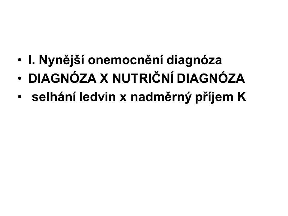 I. Nynější onemocnění diagnóza DIAGNÓZA X NUTRIČNÍ DIAGNÓZA selhání ledvin x nadměrný příjem K