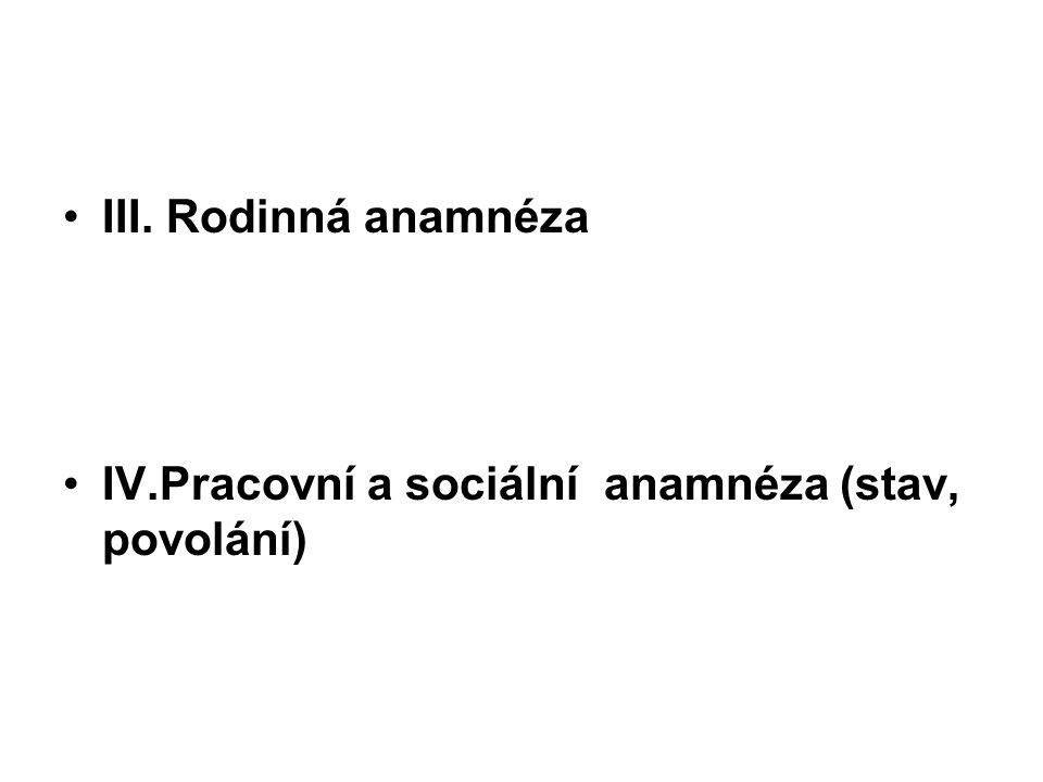III. Rodinná anamnéza IV.Pracovní a sociální anamnéza (stav, povolání)