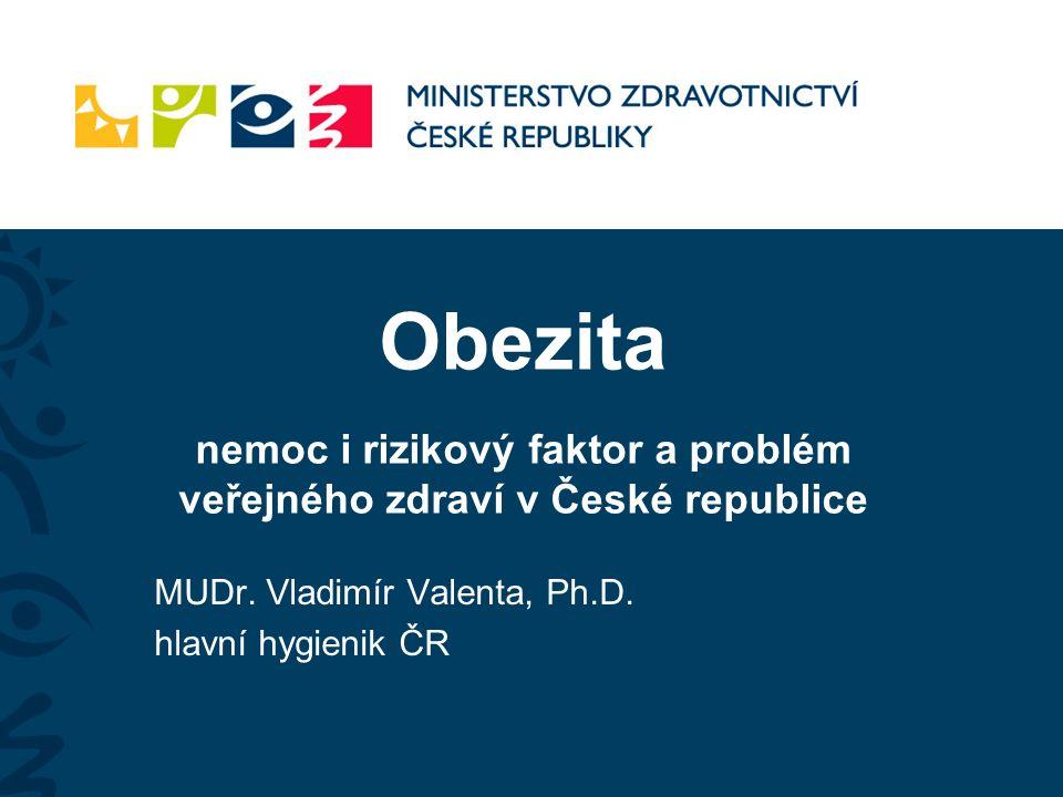 Obezita nemoc i rizikový faktor a problém veřejného zdraví v České republice MUDr. Vladimír Valenta, Ph.D. hlavní hygienik ČR