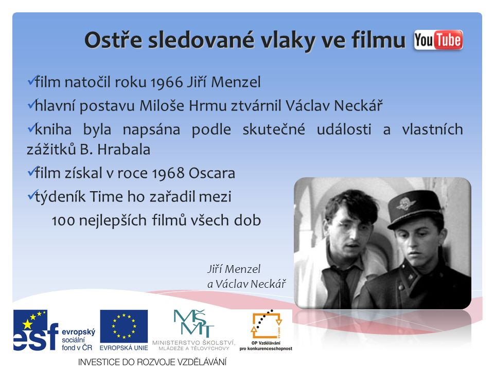 Ostře sledované vlaky ve filmu film natočil roku 1966 Jiří Menzel hlavní postavu Miloše Hrmu ztvárnil Václav Neckář kniha byla napsána podle skutečné události a vlastních zážitků B.
