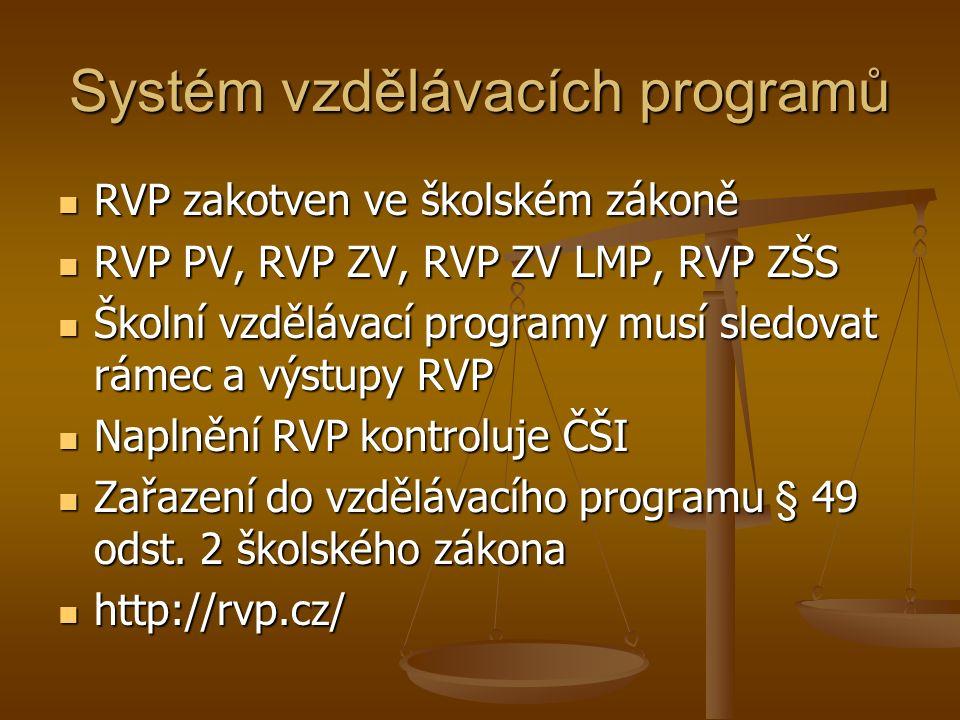 Systém vzdělávacích programů RVP zakotven ve školském zákoně RVP zakotven ve školském zákoně RVP PV, RVP ZV, RVP ZV LMP, RVP ZŠS RVP PV, RVP ZV, RVP ZV LMP, RVP ZŠS Školní vzdělávací programy musí sledovat rámec a výstupy RVP Školní vzdělávací programy musí sledovat rámec a výstupy RVP Naplnění RVP kontroluje ČŠI Naplnění RVP kontroluje ČŠI Zařazení do vzdělávacího programu § 49 odst.
