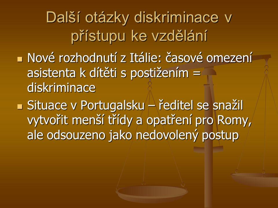 Další otázky diskriminace v přístupu ke vzdělání Nové rozhodnutí z Itálie: časové omezení asistenta k dítěti s postižením = diskriminace Nové rozhodnutí z Itálie: časové omezení asistenta k dítěti s postižením = diskriminace Situace v Portugalsku – ředitel se snažil vytvořit menší třídy a opatření pro Romy, ale odsouzeno jako nedovolený postup Situace v Portugalsku – ředitel se snažil vytvořit menší třídy a opatření pro Romy, ale odsouzeno jako nedovolený postup