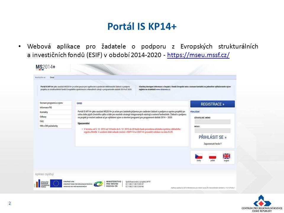 3 Portál IS KP14+ Prostřednictvím IS KP14+ probíhá podání úloh: žádost o podporu žádost o platbu – průběžná, závěrečná zprávy o realizaci - průběžná, závěrečná (ZoR se v IS KP14+ zobrazí po schválení právního aktu, depeše s upozorněním na blížící se termín podání) žádosti o změnu - ze strany příjemce i ze strany CRR (ŘO) zprávy o udržitelnosti projektu - za každý rok - průběžná, závěrečná veškerá komunikace mezi žadatelem a CRR – formou depeší - Informace o stavu projektu (včetně výsledků hodnocení projektu) se žadatel/příjemce dozví pouze přes MS2014+.