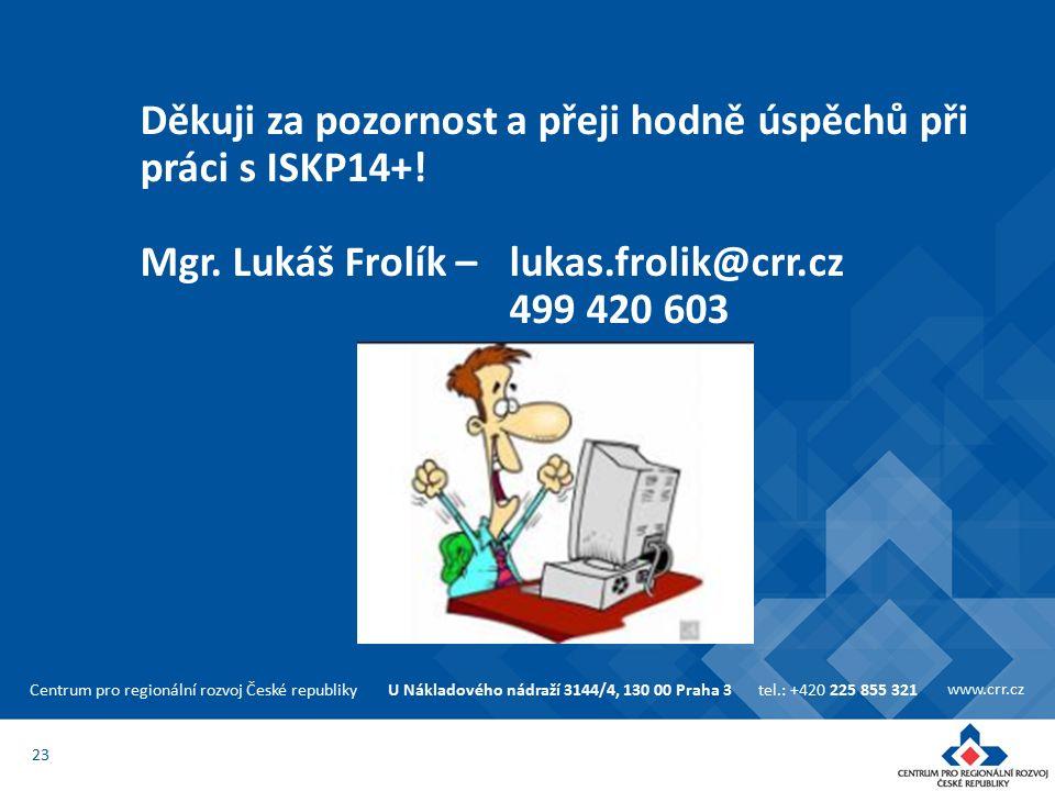 Centrum pro regionální rozvoj České republikyU Nákladového nádraží 3144/4, 130 00 Praha 3tel.: +420 225 855 321 www.crr.cz 23 Děkuji za pozornost a přeji hodně úspěchů při práci s ISKP14+.