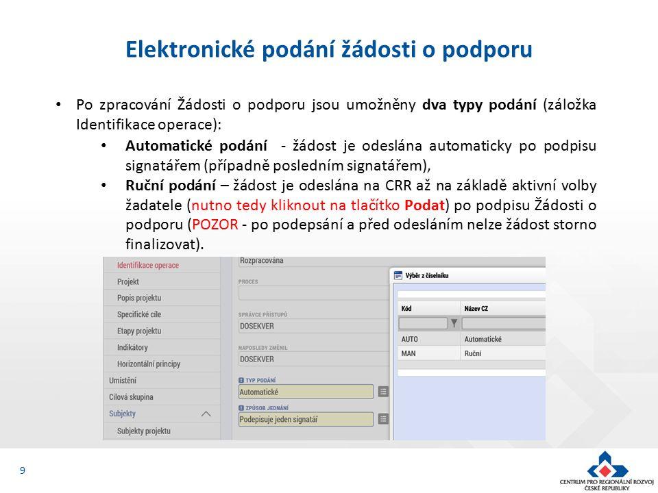9 Elektronické podání žádosti o podporu Po zpracování Žádosti o podporu jsou umožněny dva typy podání (záložka Identifikace operace): Automatické podání - žádost je odeslána automaticky po podpisu signatářem (případně posledním signatářem), Ruční podání – žádost je odeslána na CRR až na základě aktivní volby žadatele (nutno tedy kliknout na tlačítko Podat) po podpisu Žádosti o podporu (POZOR - po podepsání a před odesláním nelze žádost storno finalizovat).