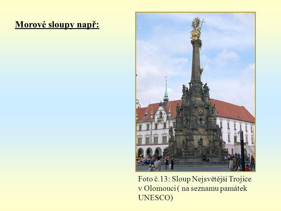 Morové sloupy např: Foto č.13: Sloup Nejsvětější Trojice v Olomouci ( na seznamu památek UNESCO)