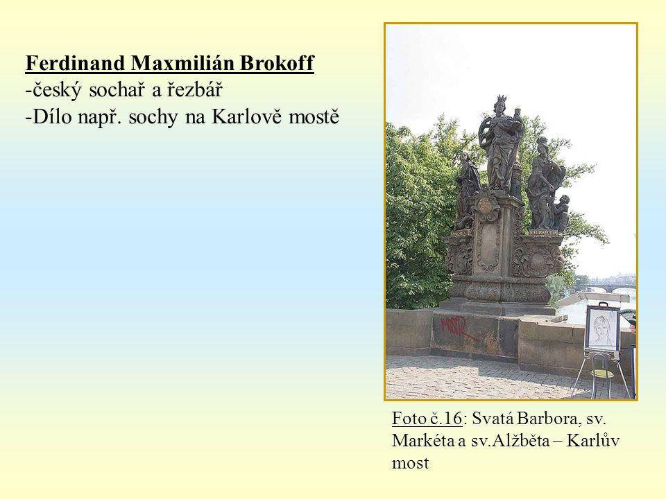 Ferdinand Maxmilián Brokoff -český sochař a řezbář -Dílo např. sochy na Karlově mostě Foto č.16: Svatá Barbora, sv. Markéta a sv.Alžběta – Karlův most
