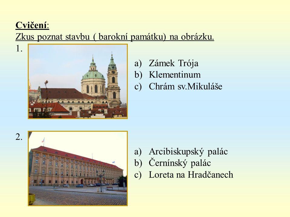 Cvičení: Zkus poznat stavbu ( barokní památku) na obrázku. 1. a)Zámek Trója b)Klementinum c)Chrám sv.Mikuláše 2. a)Arcibiskupský palác b)Černínský pal