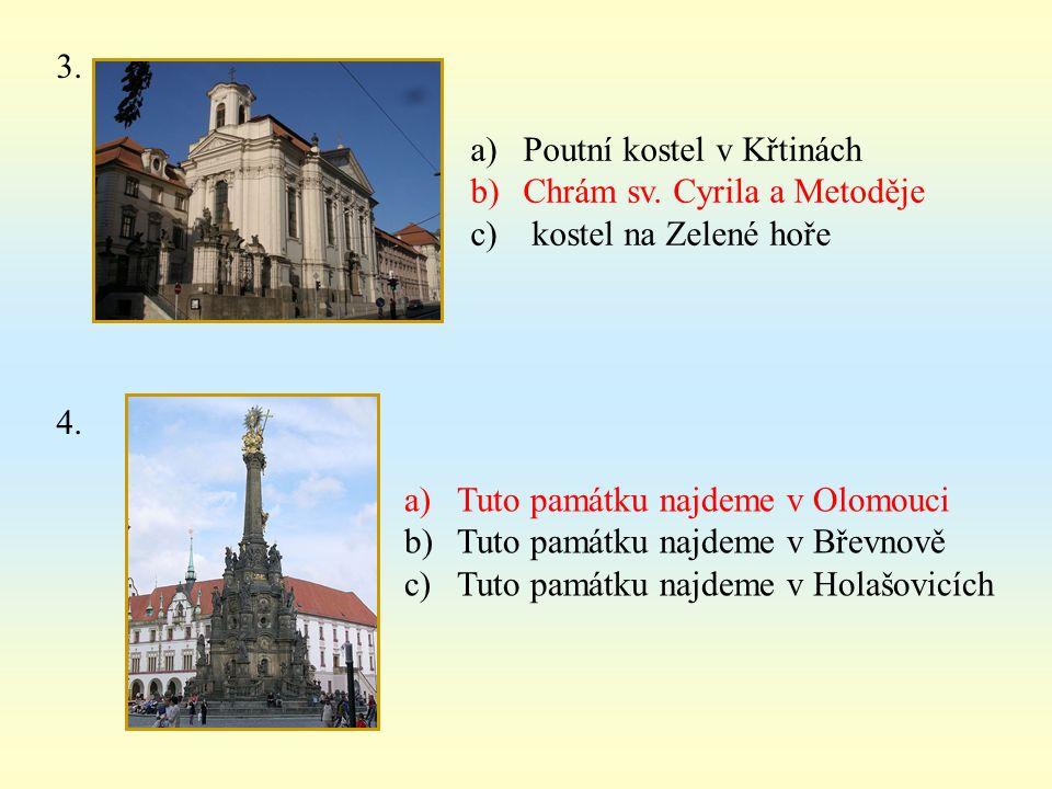 3. a)Poutní kostel v Křtinách b)Chrám sv. Cyrila a Metoděje c) kostel na Zelené hoře 4. a)Tuto památku najdeme v Olomouci b)Tuto památku najdeme v Bře