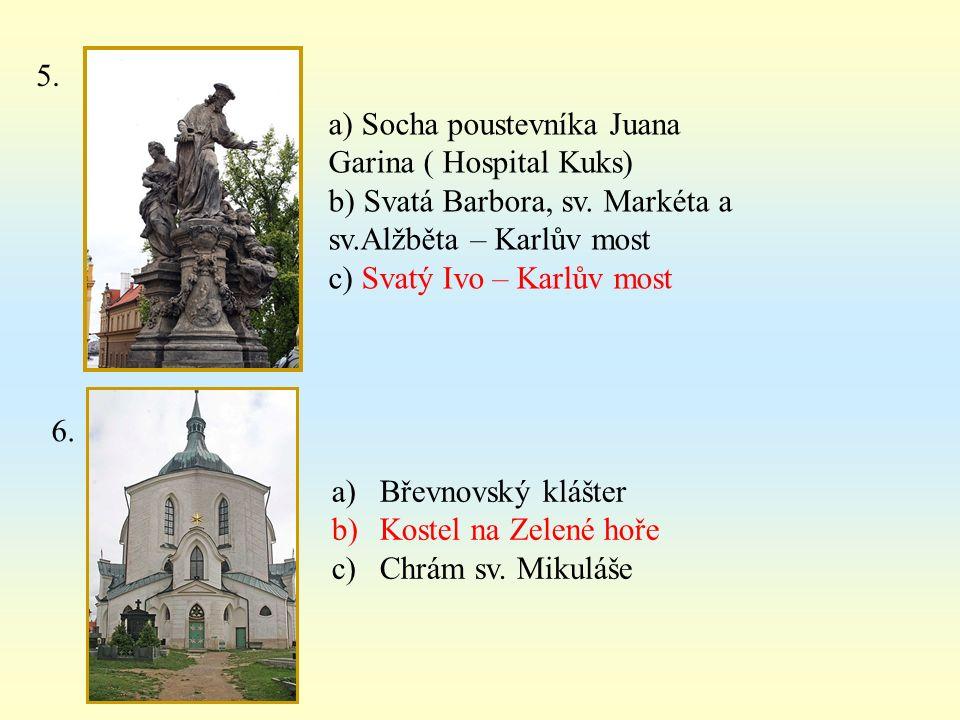 5. a) Socha poustevníka Juana Garina ( Hospital Kuks) b) Svatá Barbora, sv. Markéta a sv.Alžběta – Karlův most c) Svatý Ivo – Karlův most 6. a)Břevnov