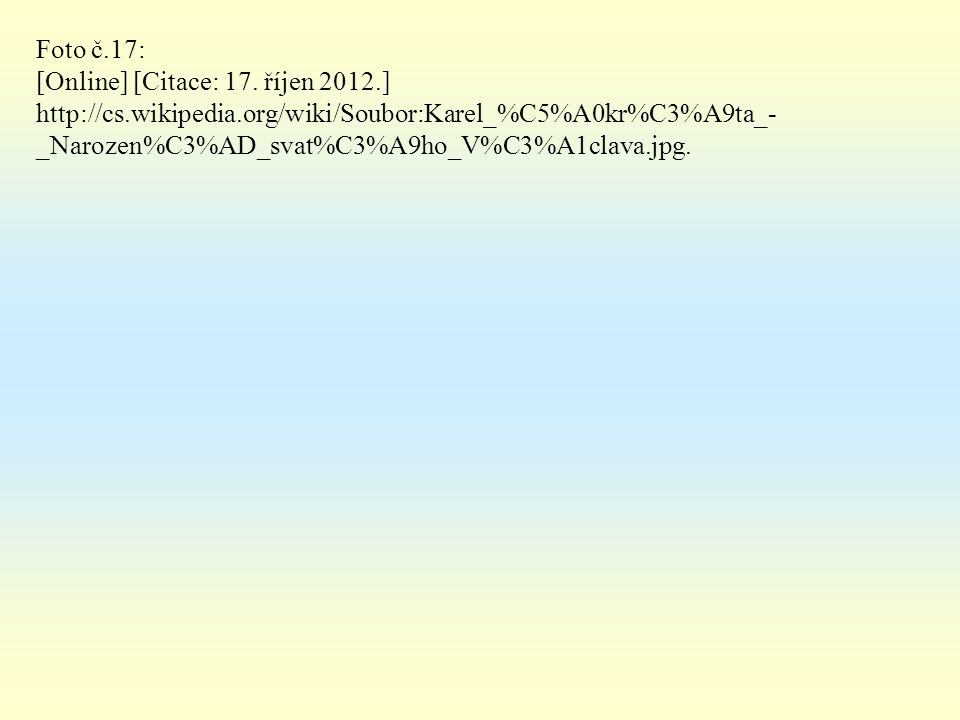Foto č.17: [Online] [Citace: 17. říjen 2012.] http://cs.wikipedia.org/wiki/Soubor:Karel_%C5%A0kr%C3%A9ta_- _Narozen%C3%AD_svat%C3%A9ho_V%C3%A1clava.jp