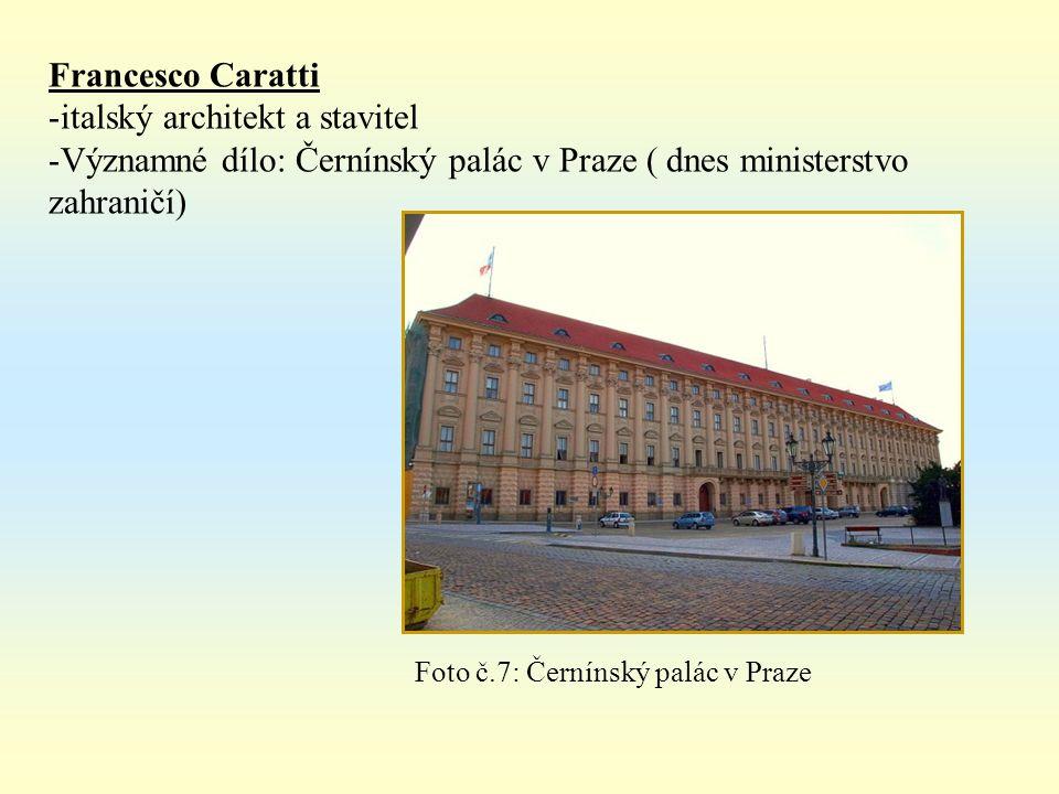 Francesco Caratti -italský architekt a stavitel -Významné dílo: Černínský palác v Praze ( dnes ministerstvo zahraničí) Foto č.7: Černínský palác v Praze
