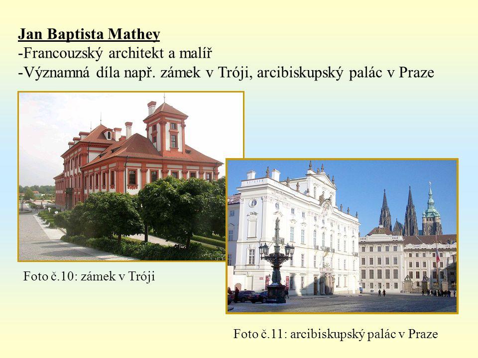 Jan Baptista Mathey -Francouzský architekt a malíř -Významná díla např. zámek v Tróji, arcibiskupský palác v Praze Foto č.10: zámek v Tróji Foto č.11: