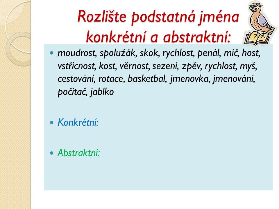 Rozlište podstatná jména konkrétní a abstraktní: moudrost, spolužák, skok, rychlost, penál, míč, host, vstřícnost, kost, věrnost, sezení, zpěv, rychlo