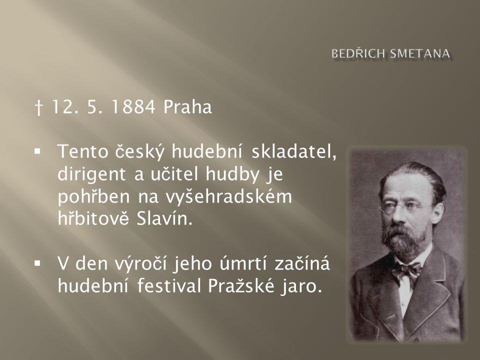 † 12. 5. 1884 Praha  Tento č eský hudební skladatel, dirigent a u č itel hudby je poh ř ben na vyšehradském h ř bitov ě Slavín.  V den výro č í jeho