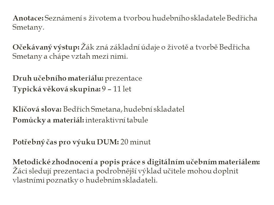 Anotace: Seznámení s životem a tvorbou hudebního skladatele Bedřicha Smetany. Očekávaný výstup: Žák zná základní údaje o životě a tvorbě Bedřicha Smet