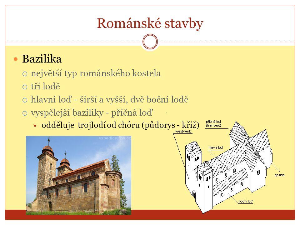 Románské stavby Bazilika  největší typ románského kostela  tři lodě  hlavní loď - širší a vyšší, dvě boční lodě  vyspělejší baziliky - příčná loď  odděluje trojlodí od chóru (půdorys - kříž)