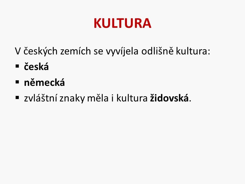 KULTURA V českých zemích se vyvíjela odlišně kultura:  česká  německá  zvláštní znaky měla i kultura židovská.