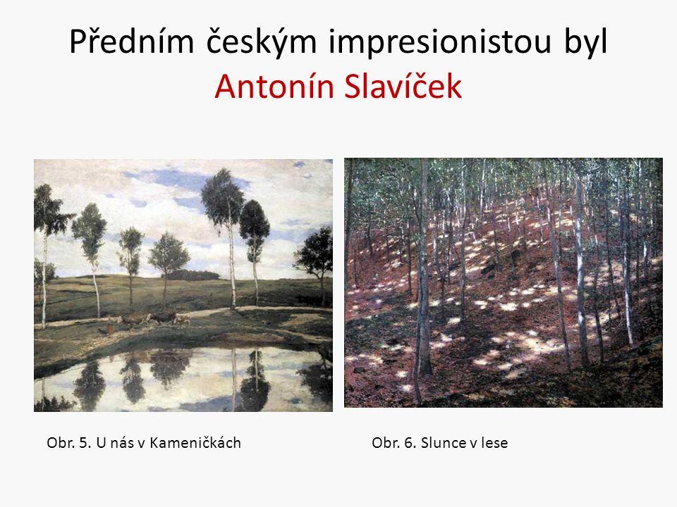 Předním českým impresionistou byl Antonín Slavíček Obr. 5. U nás v KameničkáchObr. 6. Slunce v lese