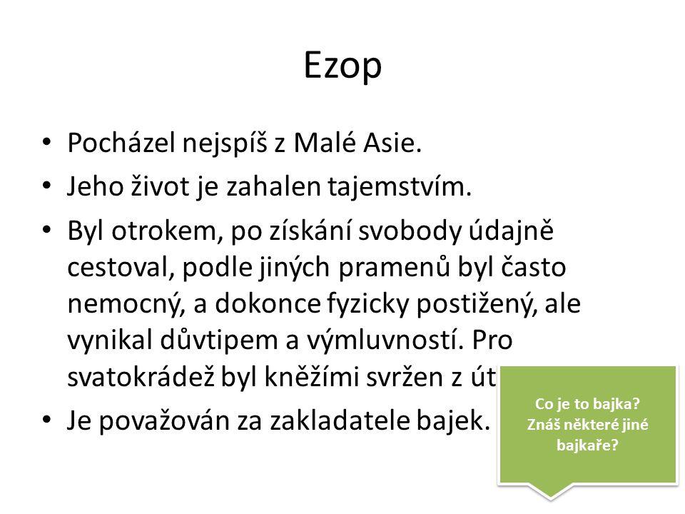 Ezop Pocházel nejspíš z Malé Asie. Jeho život je zahalen tajemstvím.