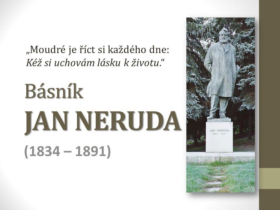 """Básník JAN NERUDA (1834 – 1891) """"Moudré je říct si každého dne: Kéž si uchovám lásku k životu."""""""