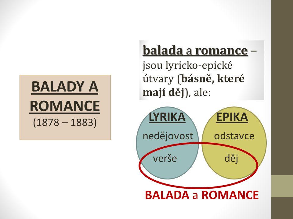 BALADY A ROMANCE (1878 – 1883) balada a romance balada a romance – jsou lyricko-epické útvary (básně, které mají děj), ale: LYRIKA EPIKA nedějovost od