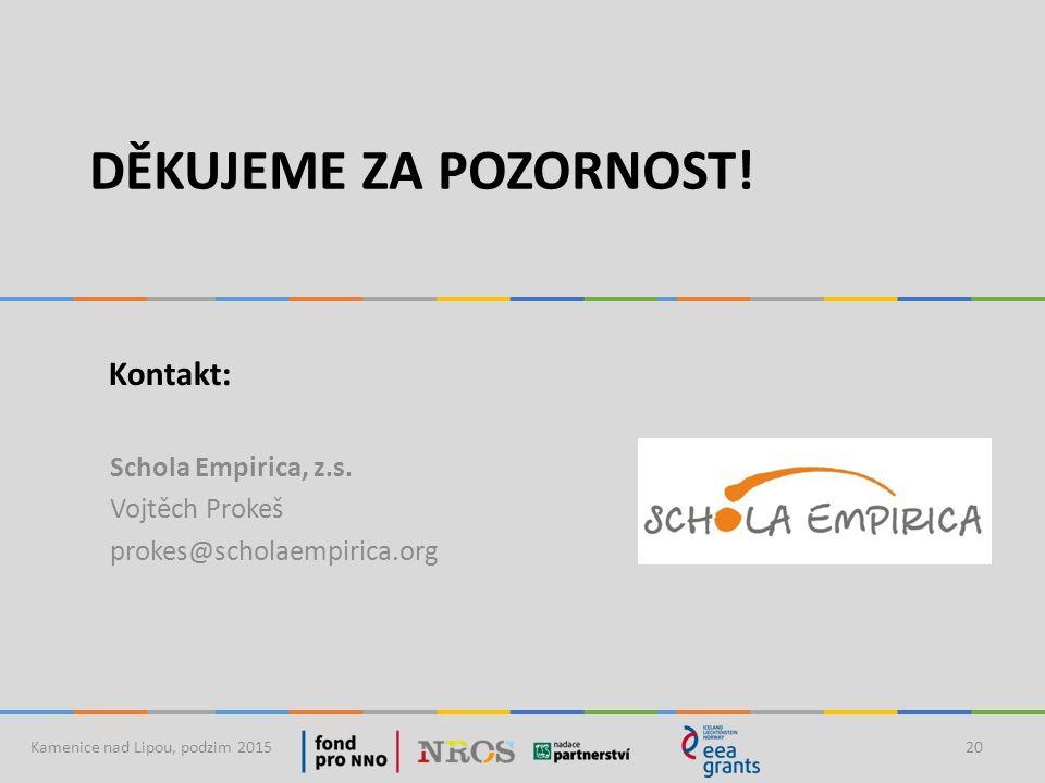 DĚKUJEME ZA POZORNOST! Schola Empirica, z.s. Vojtěch Prokeš prokes@scholaempirica.org Kamenice nad Lipou, podzim 201520 Kontakt: