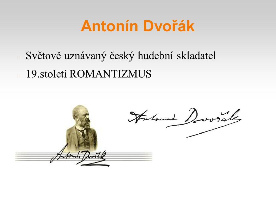 Antonín Dvořák Světově uznávaný český hudební skladatel 19.století ROMANTIZMUS
