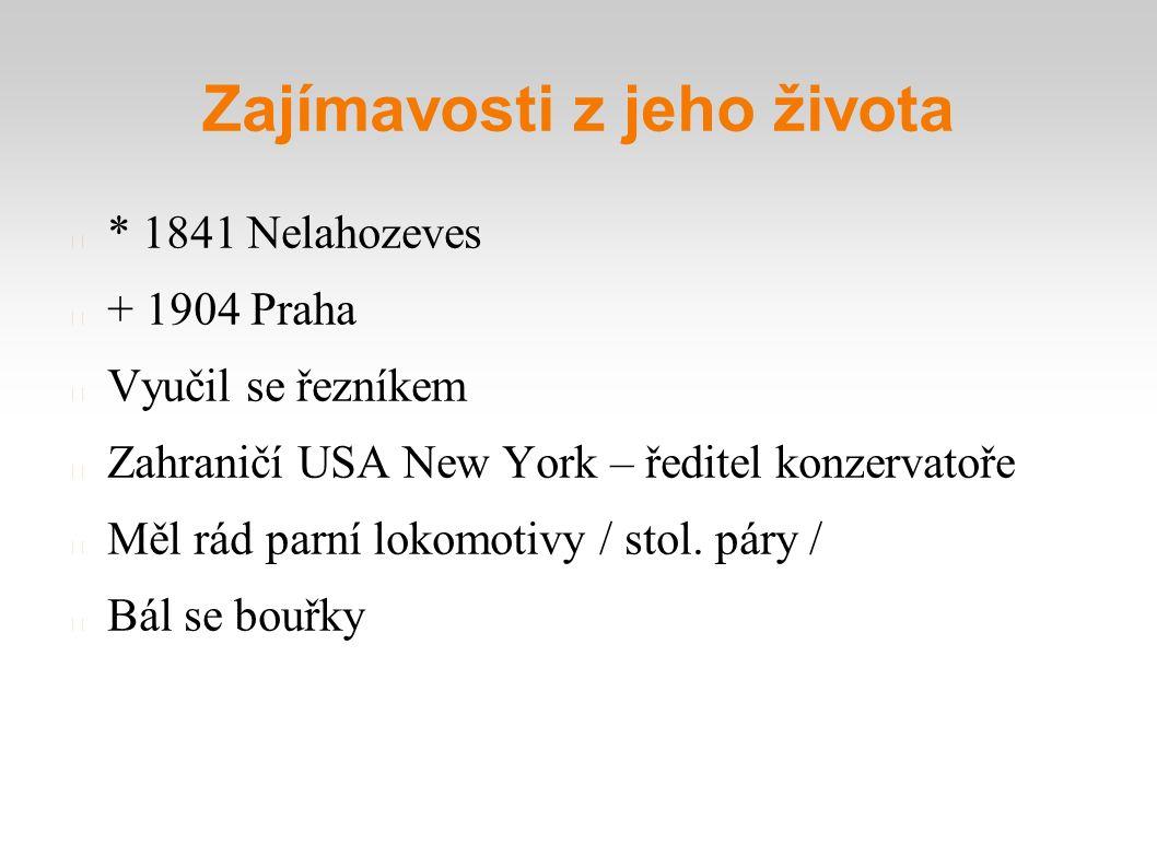 Zajímavosti z jeho života * 1841 Nelahozeves + 1904 Praha Vyučil se řezníkem Zahraničí USA New York – ředitel konzervatoře Měl rád parní lokomotivy /