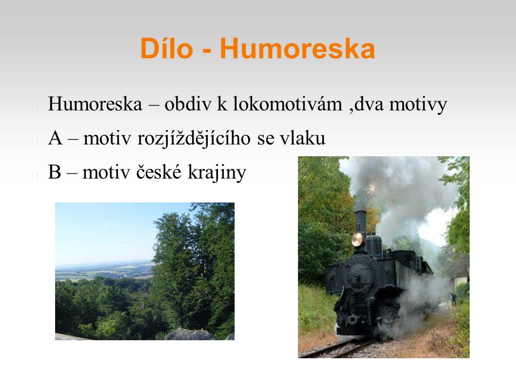 Dílo - Humoreska Humoreska – obdiv k lokomotivám,dva motivy A – motiv rozjíždějícího se vlaku B – motiv české krajiny