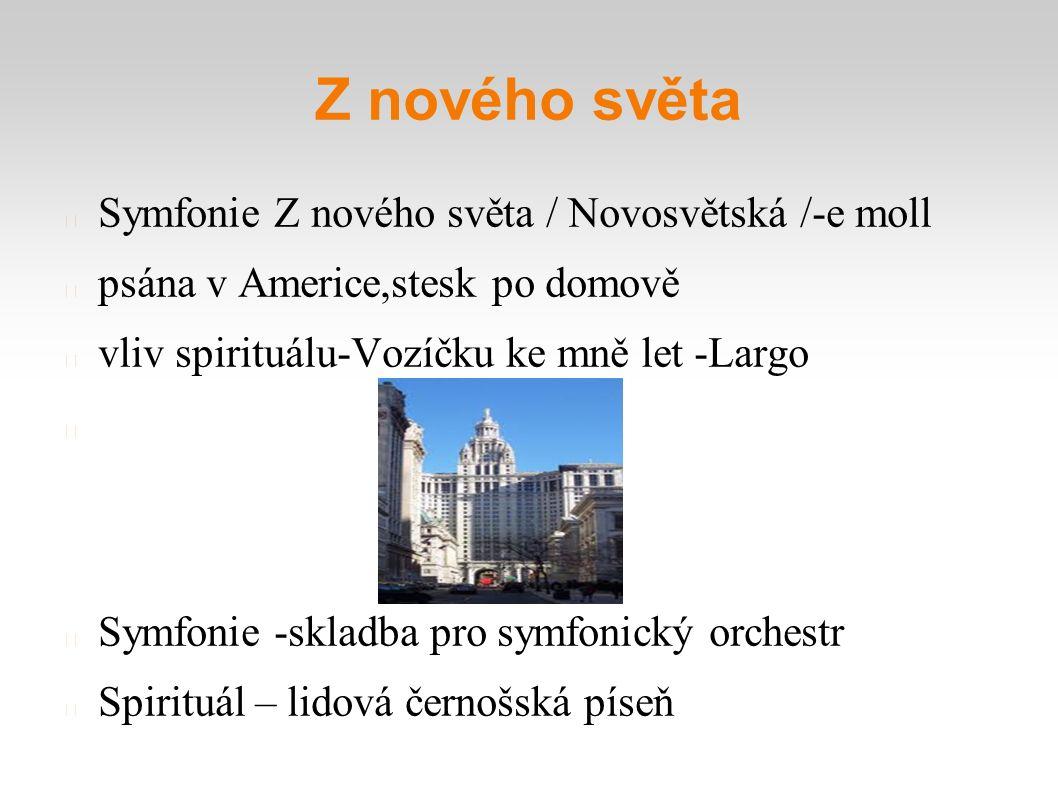 Z nového světa Symfonie Z nového světa / Novosvětská /-e moll psána v Americe,stesk po domově vliv spirituálu-Vozíčku ke mně let -Largo Symfonie -skla